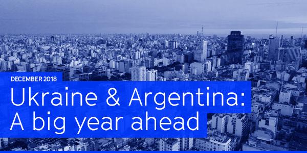 December 2018 | Ukraine & Argentina: A big year ahead
